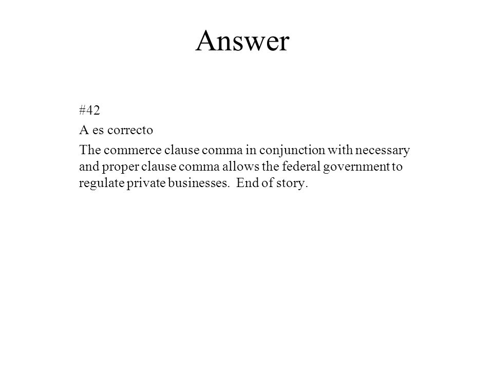 Answer #42 A es correcto The commerce clause comma in conjunction with necessary and proper clause comma allows the federal government to regulate pri