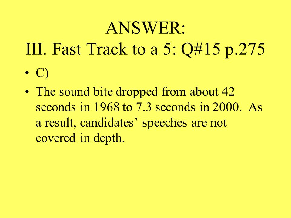 ANSWER: III. Fast Track to a 5: Q#15 p.275 C) The sound bite dropped from about 42 seconds in 1968 to 7.3 seconds in 2000. As a result, candidates' sp