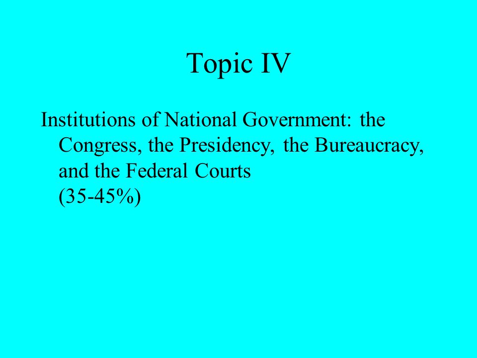 Topic IV Institutions of National Government: the Congress, the Presidency, the Bureaucracy, and the Federal Courts (35-45%)