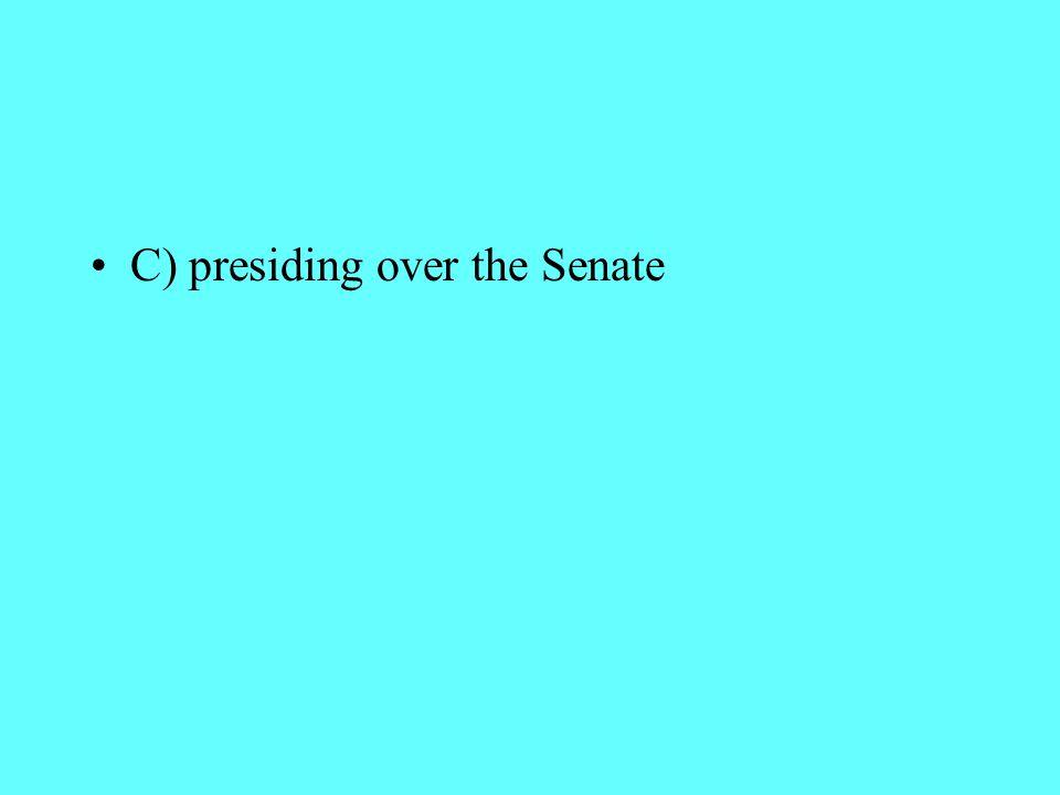 C) presiding over the Senate