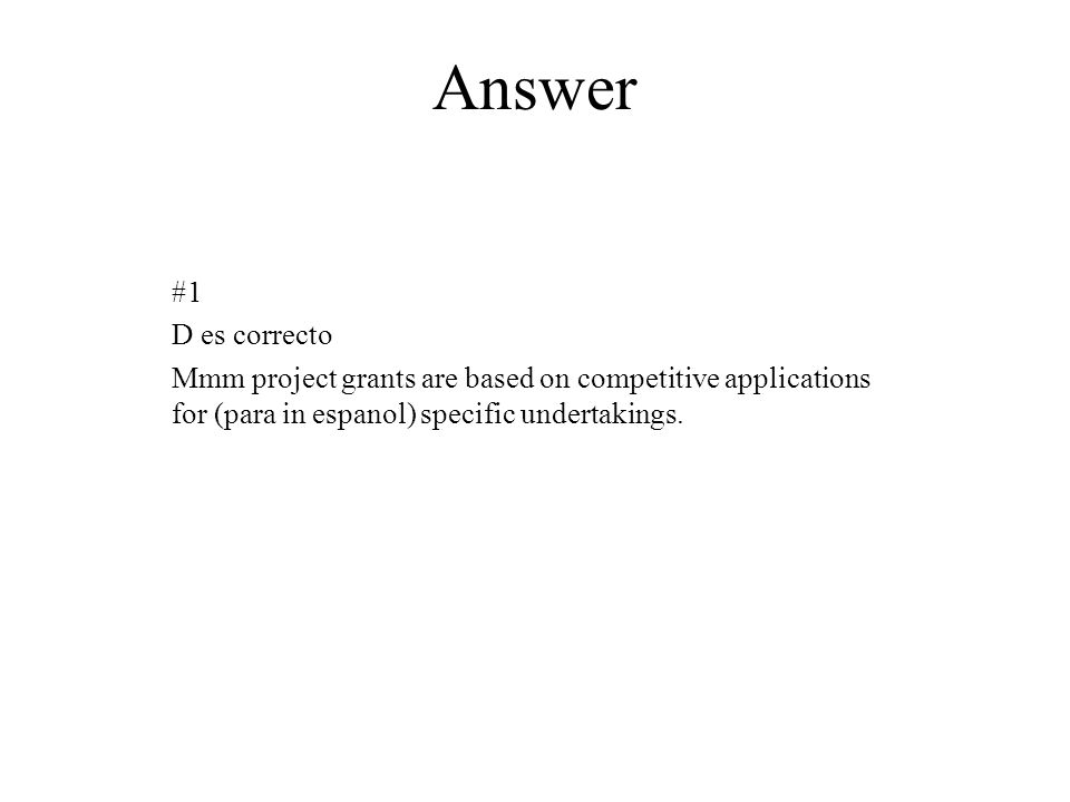 Answer #1 D es correcto Mmm project grants are based on competitive applications for (para in espanol) specific undertakings.