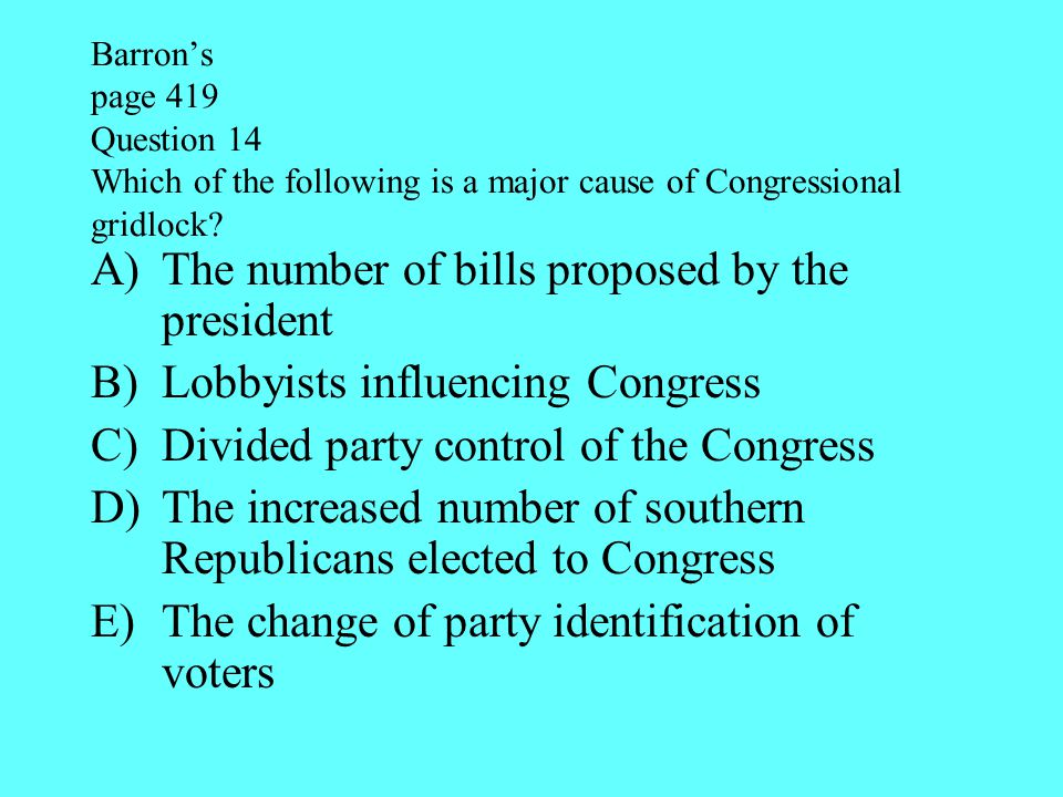 Barron's page 419 Question 14 Which of the following is a major cause of Congressional gridlock? A)The number of bills proposed by the president B)Lob