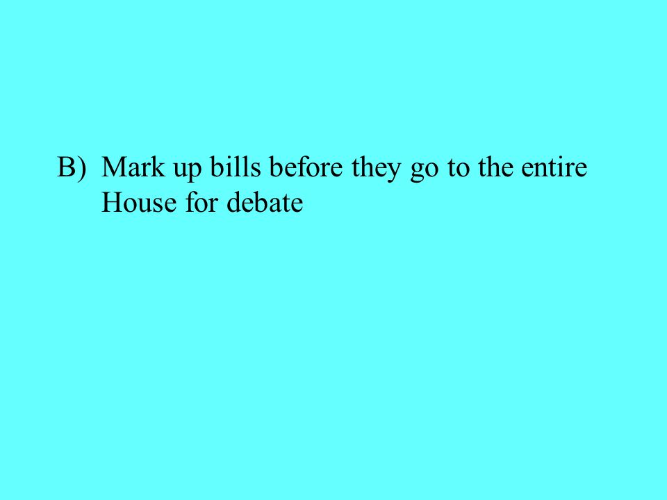 B) Mark up bills before they go to the entire House for debate