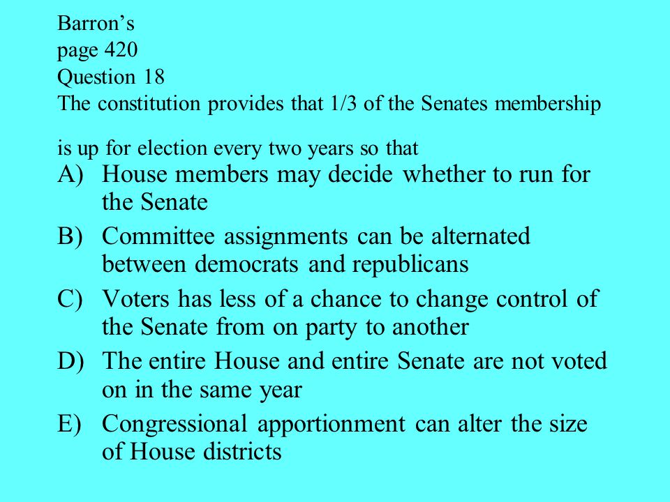 Barron's page 420 Question 18 The constitution provides that 1/3 of the Senates membership is up for election every two years so that A)House members