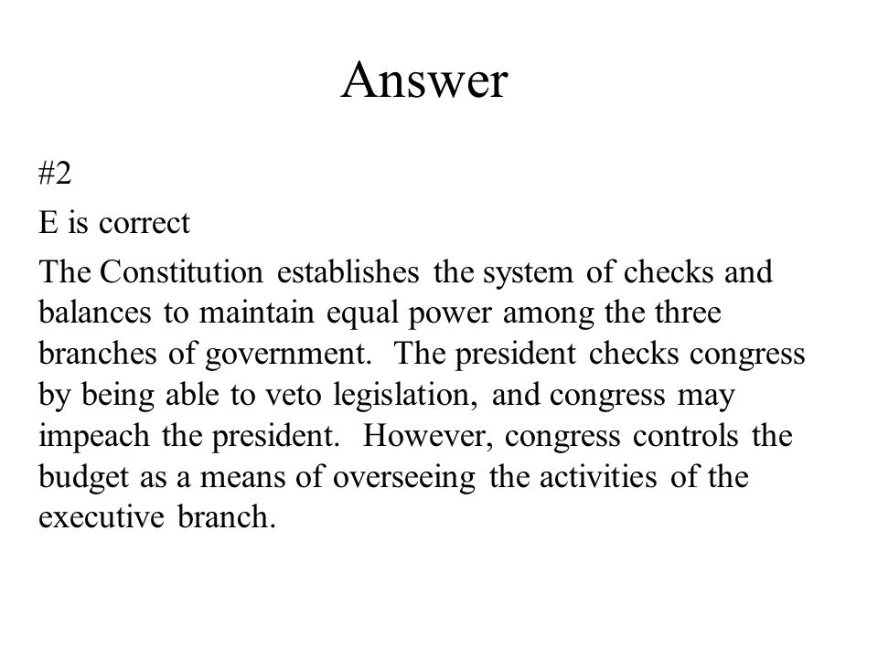 Answer #2 E is correct The Constitution establishes the system of checks and balances to maintain equal power among the three branches of government.