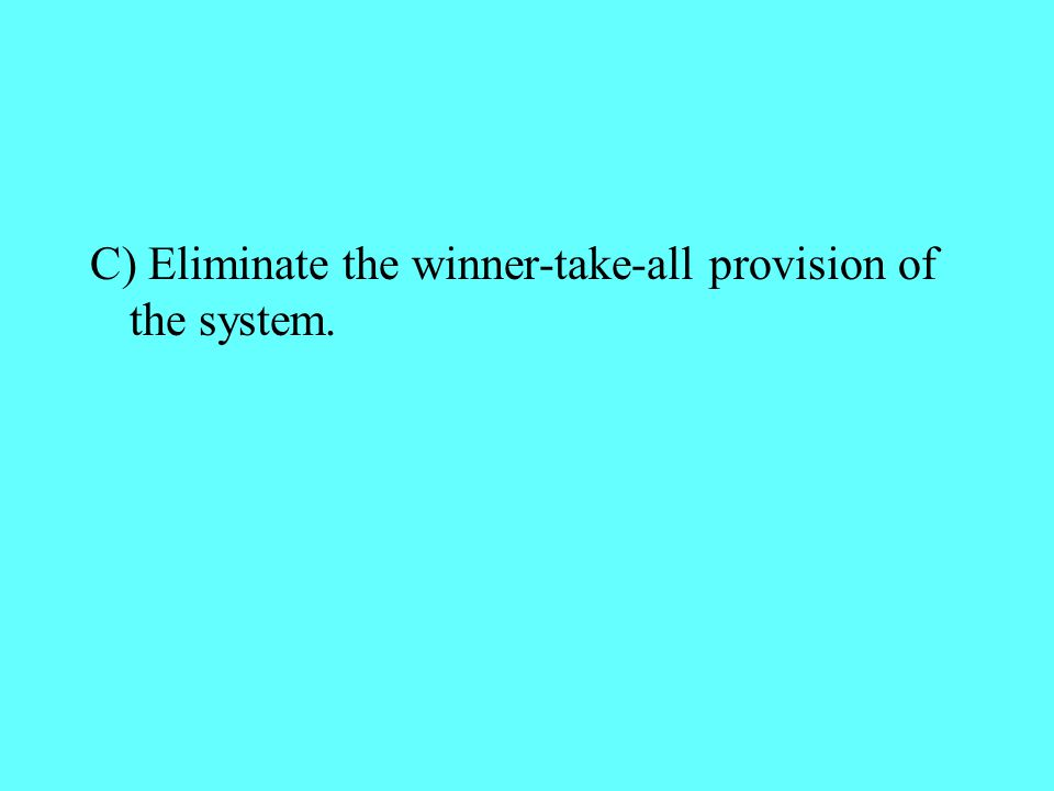 C) Eliminate the winner-take-all provision of the system.