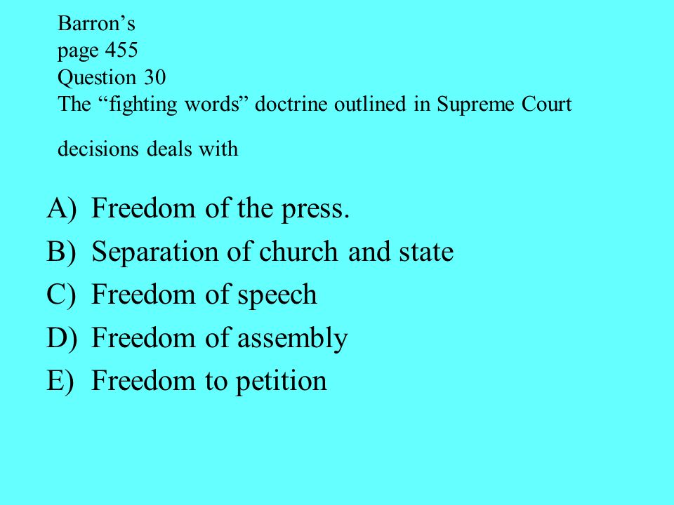 "Barron's page 455 Question 30 The ""fighting words"" doctrine outlined in Supreme Court decisions deals with A)Freedom of the press. B)Separation of chu"