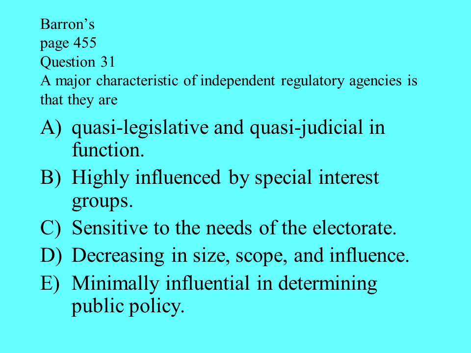 Barron's page 455 Question 31 A major characteristic of independent regulatory agencies is that they are A)quasi-legislative and quasi-judicial in fun