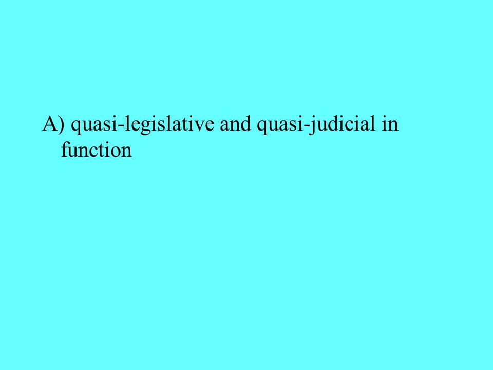 A) quasi-legislative and quasi-judicial in function