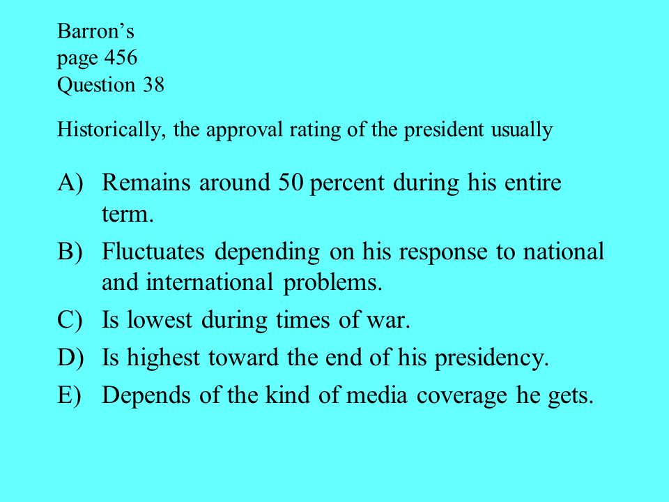 Barron's page 456 Question 38 Historically, the approval rating of the president usually A)Remains around 50 percent during his entire term. B)Fluctua