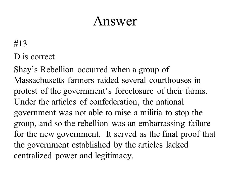 Answer #13 D is correct Shay's Rebellion occurred when a group of Massachusetts farmers raided several courthouses in protest of the government's fore