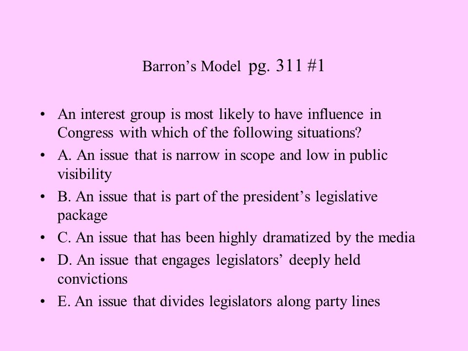 Barron's Model pg. 311 #1 An interest group is most likely to have influence in Congress with which of the following situations? A. An issue that is n