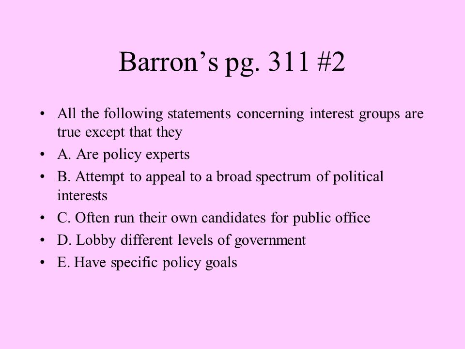 Barron's pg. 311 #2 All the following statements concerning interest groups are true except that they A. Are policy experts B. Attempt to appeal to a
