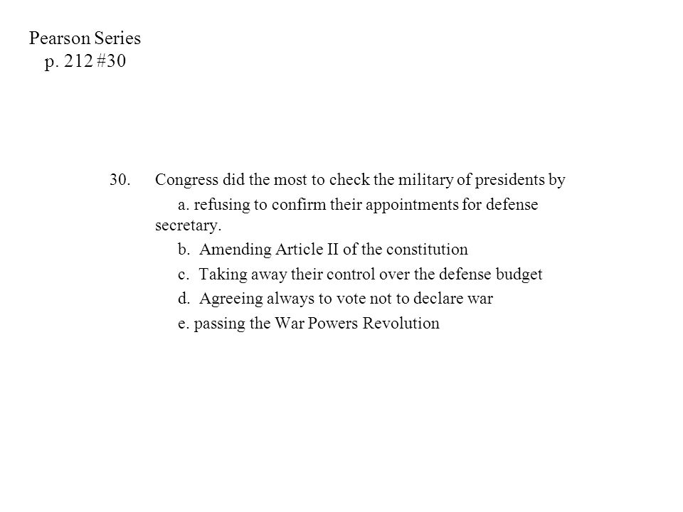 30.Congress did the most to check the military of presidents by a. refusing to confirm their appointments for defense secretary. b. Amending Article I