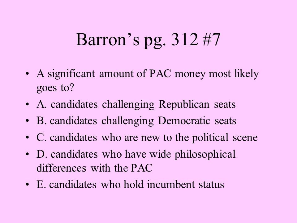Barron's pg. 312 #7 A significant amount of PAC money most likely goes to? A. candidates challenging Republican seats B. candidates challenging Democr