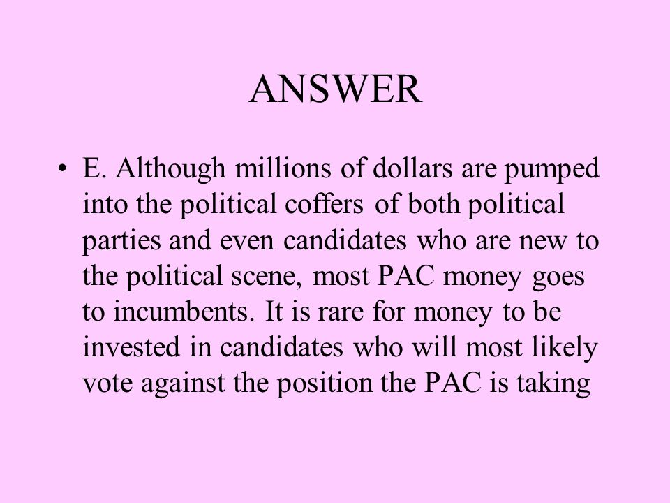 ANSWER E. Although millions of dollars are pumped into the political coffers of both political parties and even candidates who are new to the politica