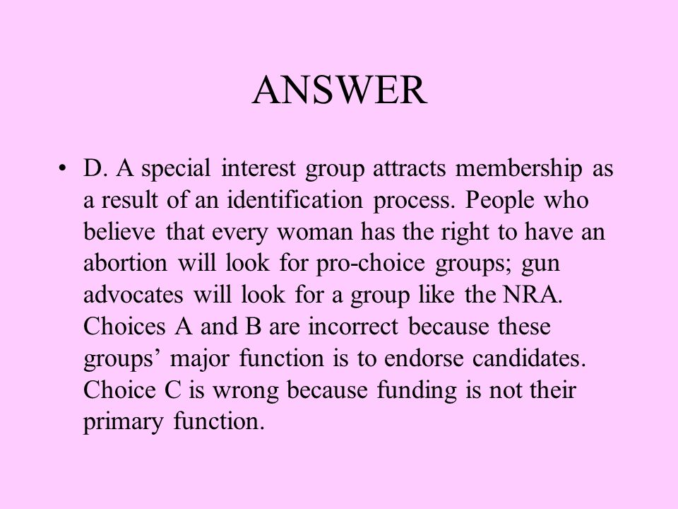 ANSWER D. A special interest group attracts membership as a result of an identification process. People who believe that every woman has the right to