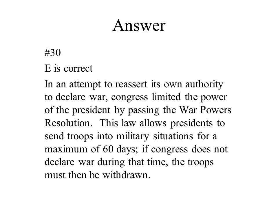 Answer #30 E is correct In an attempt to reassert its own authority to declare war, congress limited the power of the president by passing the War Pow