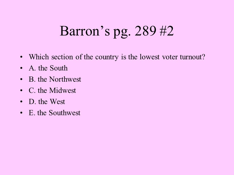 Barron's pg. 289 #2 Which section of the country is the lowest voter turnout? A. the South B. the Northwest C. the Midwest D. the West E. the Southwes