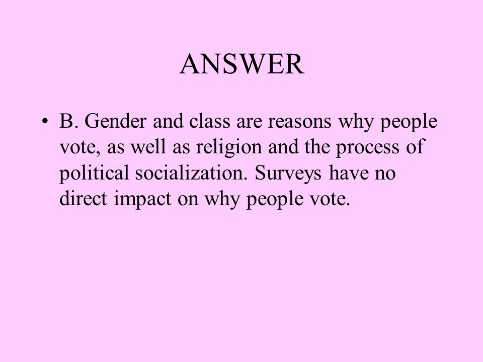 ANSWER B. Gender and class are reasons why people vote, as well as religion and the process of political socialization. Surveys have no direct impact