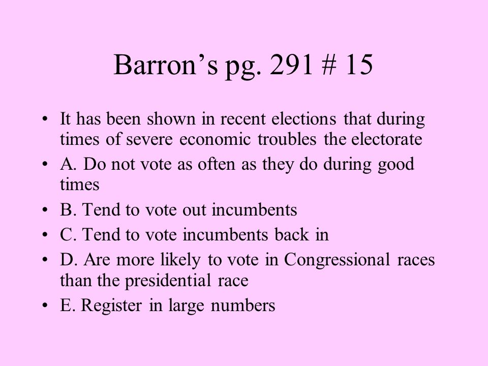 Barron's pg. 291 # 15 It has been shown in recent elections that during times of severe economic troubles the electorate A. Do not vote as often as th