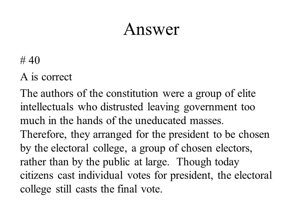 Answer # 40 A is correct The authors of the constitution were a group of elite intellectuals who distrusted leaving government too much in the hands o