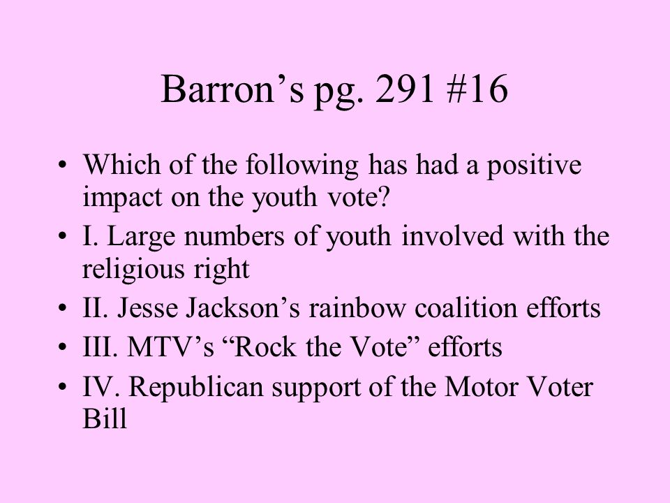 Barron's pg. 291 #16 Which of the following has had a positive impact on the youth vote? I. Large numbers of youth involved with the religious right I