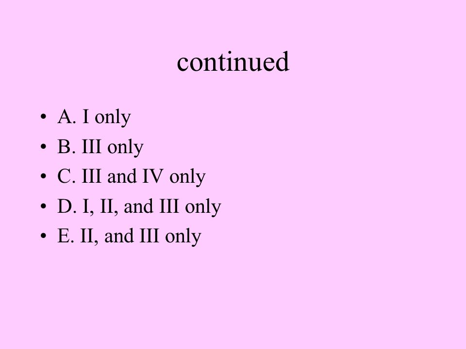 continued A. I only B. III only C. III and IV only D. I, II, and III only E. II, and III only