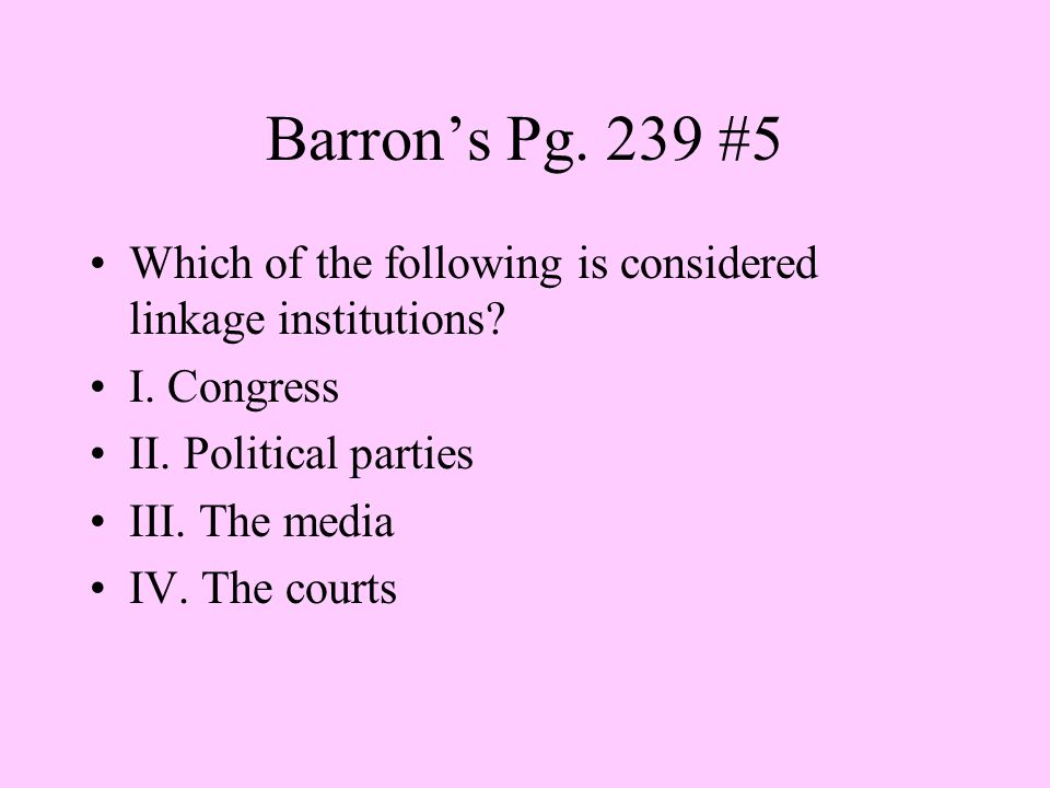 Barron's Pg. 239 #5 Which of the following is considered linkage institutions? I. Congress II. Political parties III. The media IV. The courts