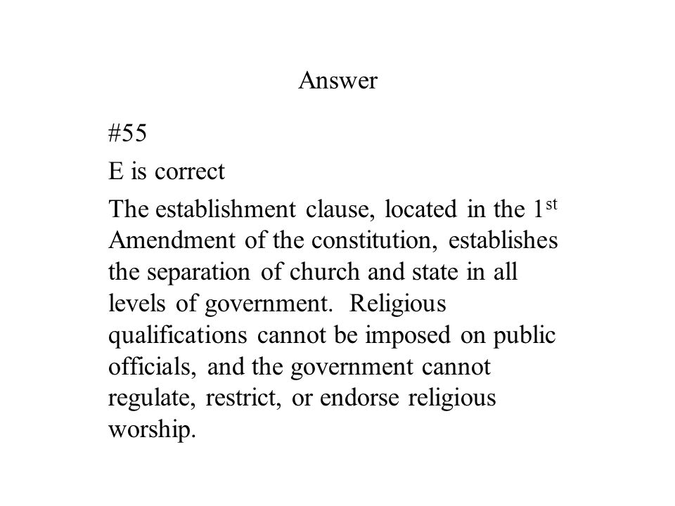 Answer #55 E is correct The establishment clause, located in the 1 st Amendment of the constitution, establishes the separation of church and state in