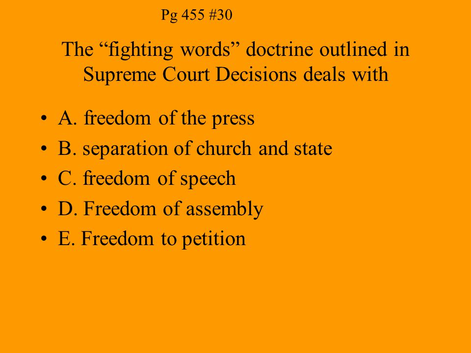 "The ""fighting words"" doctrine outlined in Supreme Court Decisions deals with A. freedom of the press B. separation of church and state C. freedom of s"