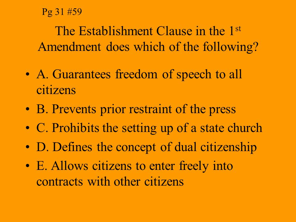 The Establishment Clause in the 1 st Amendment does which of the following? A. Guarantees freedom of speech to all citizens B. Prevents prior restrain