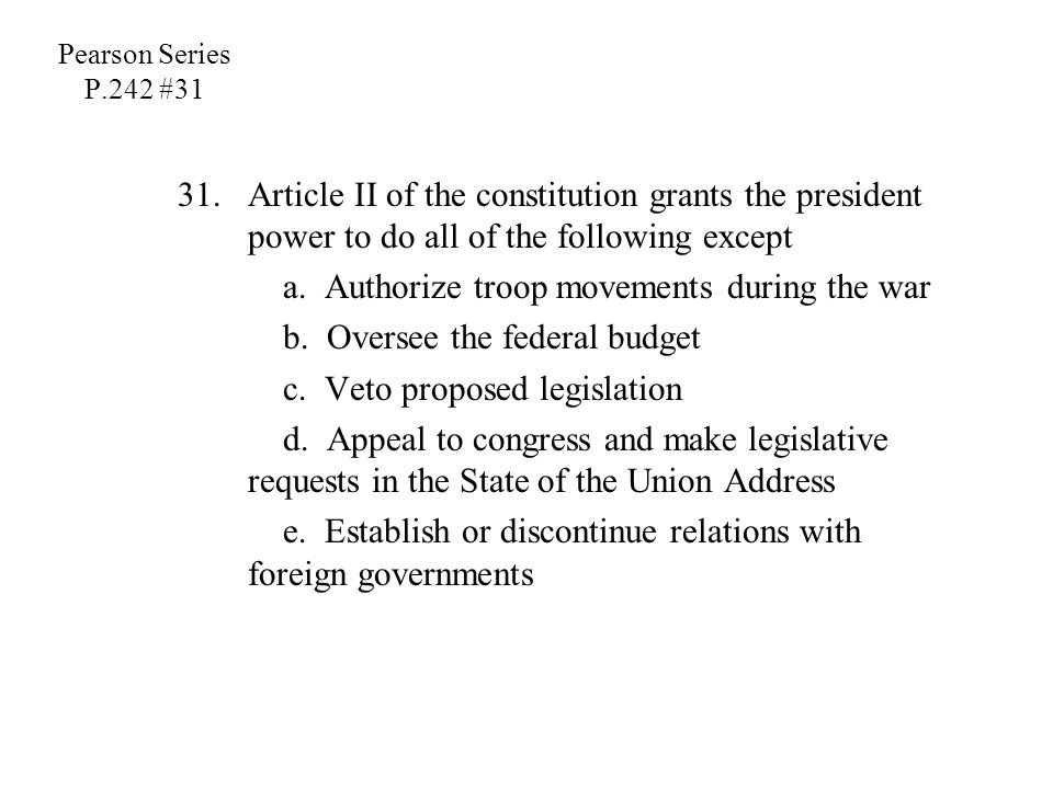 Pearson Series P.242 #31 31.Article II of the constitution grants the president power to do all of the following except a. Authorize troop movements d
