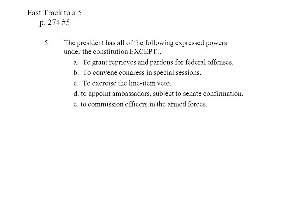 Fast Track to a 5 p. 274 #5 5.The president has all of the following expressed powers under the constitution EXCEPT… a. To grant reprieves and pardons