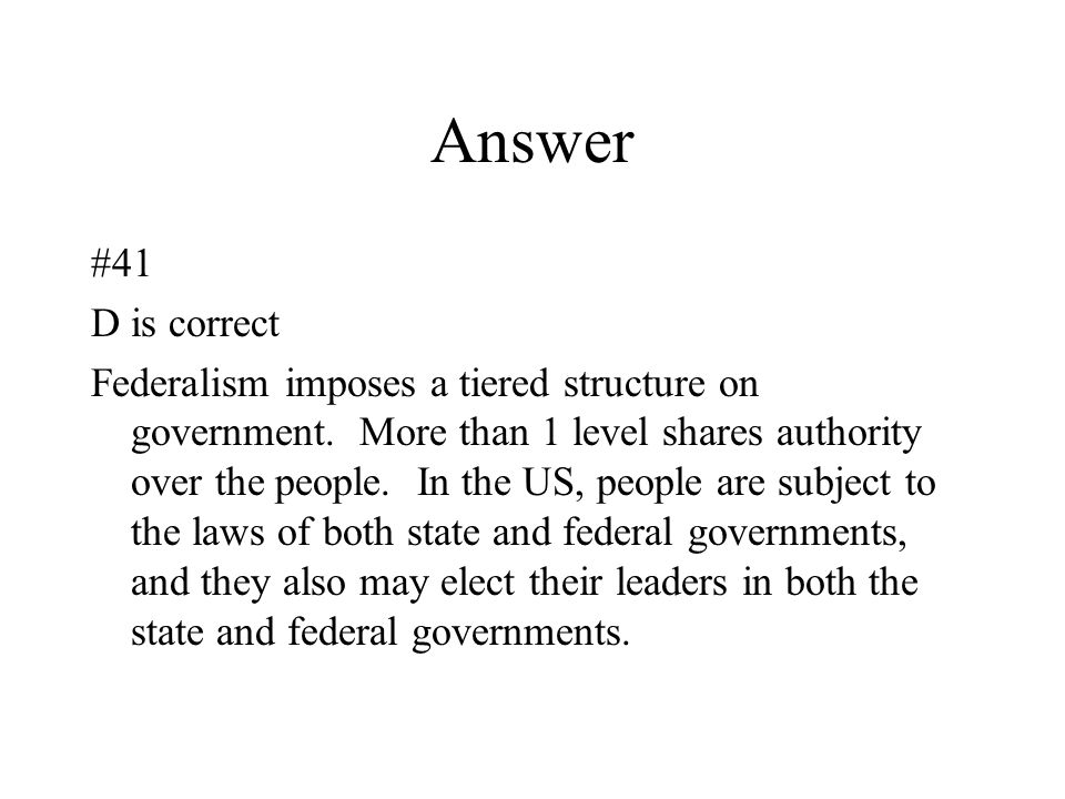 Answer #41 D is correct Federalism imposes a tiered structure on government. More than 1 level shares authority over the people. In the US, people are