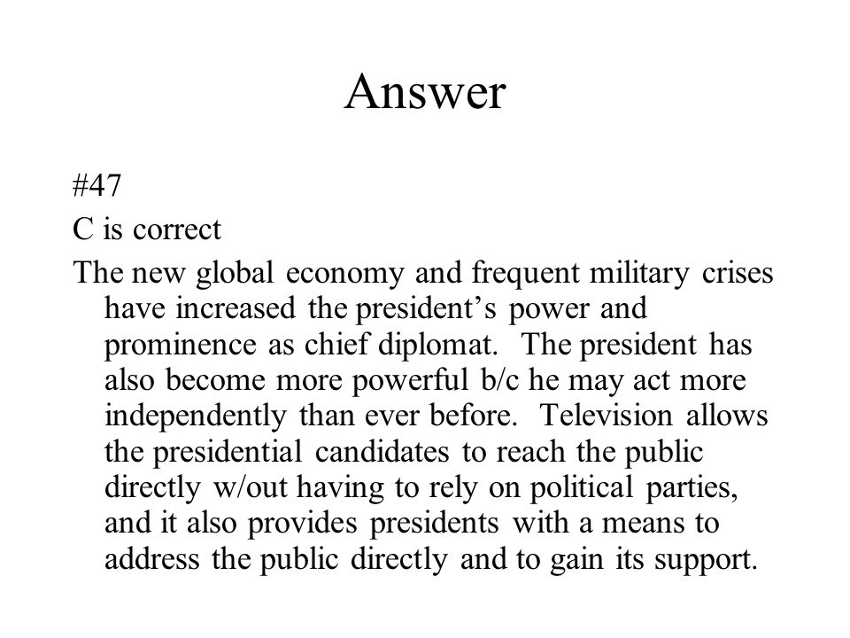 Answer #47 C is correct The new global economy and frequent military crises have increased the president's power and prominence as chief diplomat. The