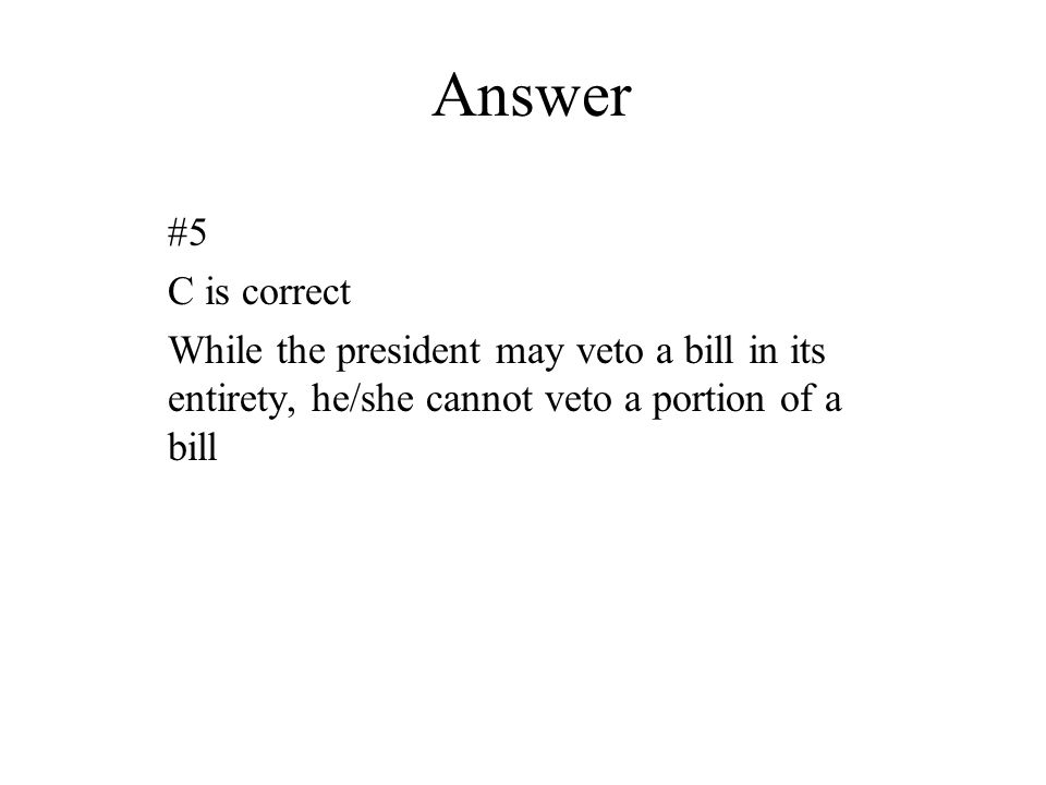 Answer #5 C is correct While the president may veto a bill in its entirety, he/she cannot veto a portion of a bill