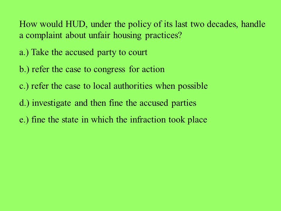 How would HUD, under the policy of its last two decades, handle a complaint about unfair housing practices? a.) Take the accused party to court b.) re