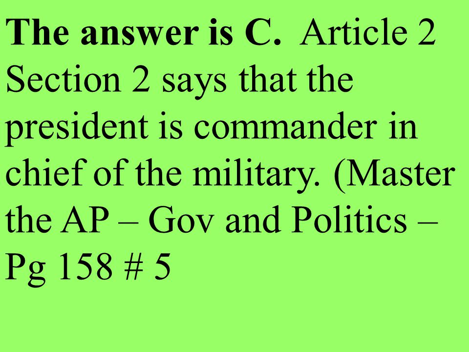 The answer is C. Article 2 Section 2 says that the president is commander in chief of the military. (Master the AP – Gov and Politics – Pg 158 # 5