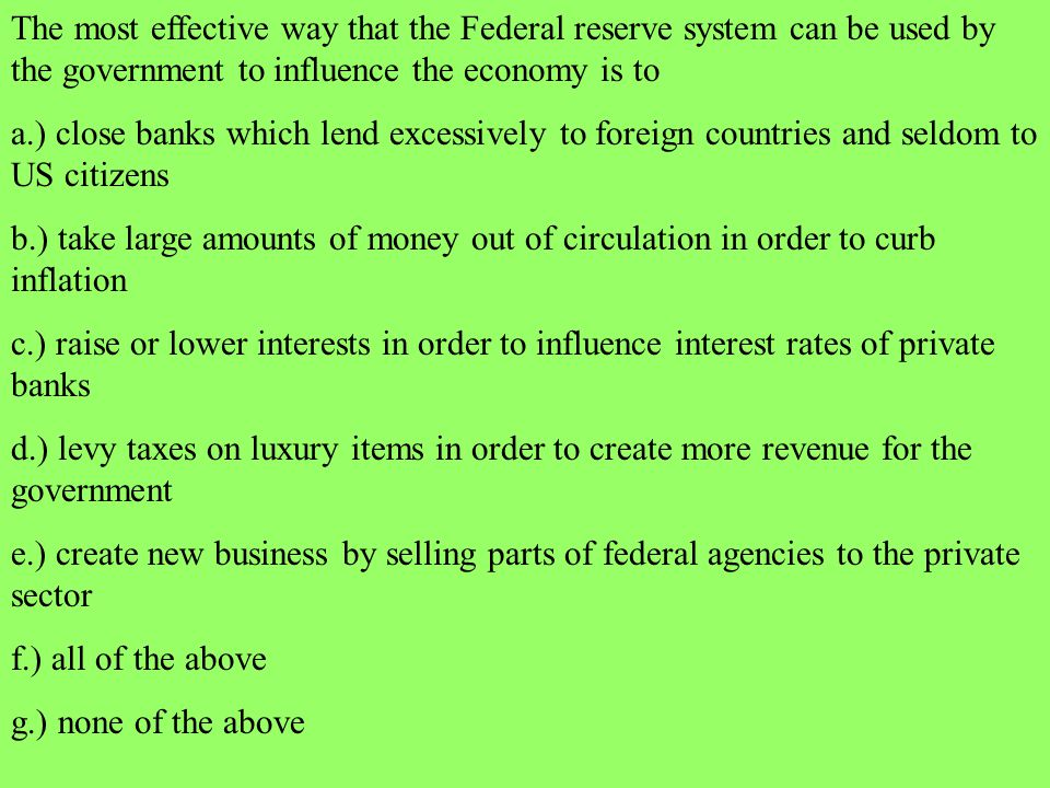 The most effective way that the Federal reserve system can be used by the government to influence the economy is to a.) close banks which lend excessi