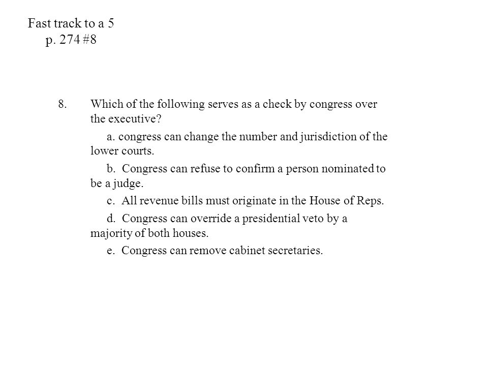 Fast track to a 5 p. 274 #8 8.Which of the following serves as a check by congress over the executive? a. congress can change the number and jurisdict
