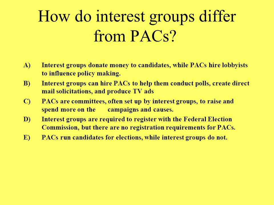 How do interest groups differ from PACs? A)Interest groups donate money to candidates, while PACs hire lobbyists to influence policy making. B)Interes