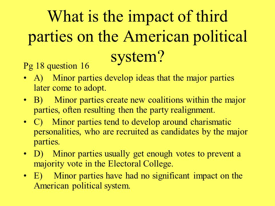 What is the impact of third parties on the American political system? Pg 18 question 16 A) Minor parties develop ideas that the major parties later co