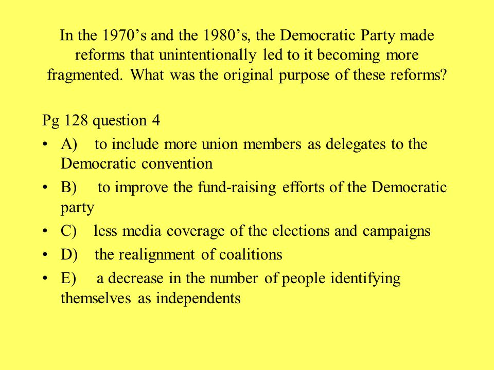 In the 1970's and the 1980's, the Democratic Party made reforms that unintentionally led to it becoming more fragmented. What was the original purpose