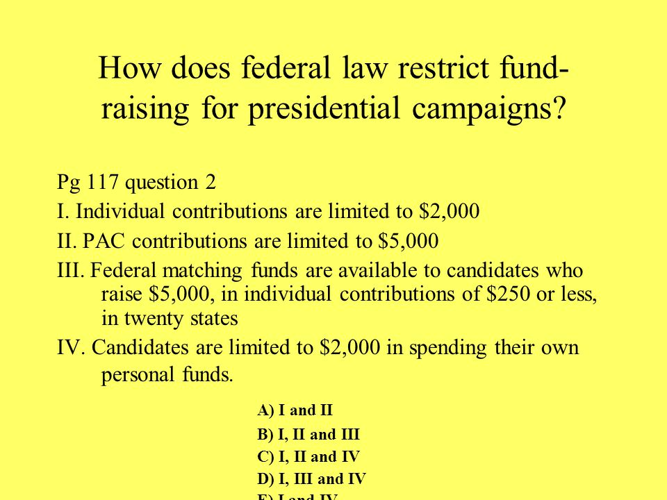 How does federal law restrict fund- raising for presidential campaigns? Pg 117 question 2 I. Individual contributions are limited to $2,000 II. PAC co