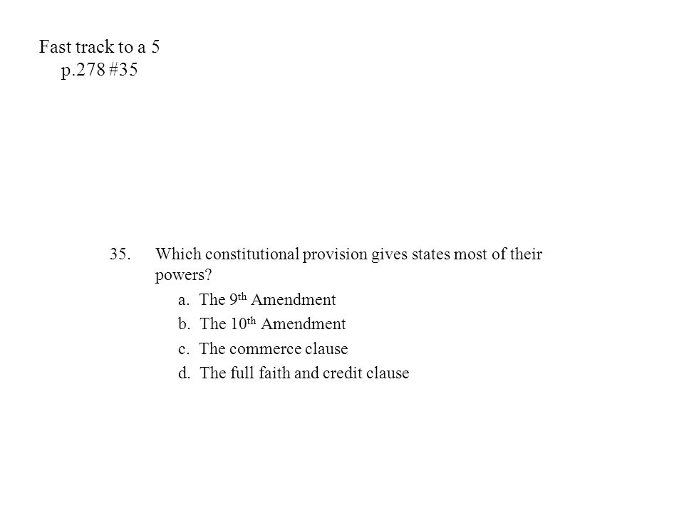 Fast track to a 5 p.278 #35 35.Which constitutional provision gives states most of their powers? a. The 9 th Amendment b. The 10 th Amendment c. The c