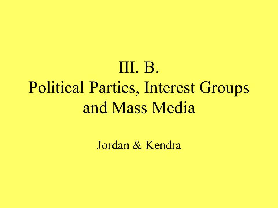 III. B. Political Parties, Interest Groups and Mass Media Jordan & Kendra
