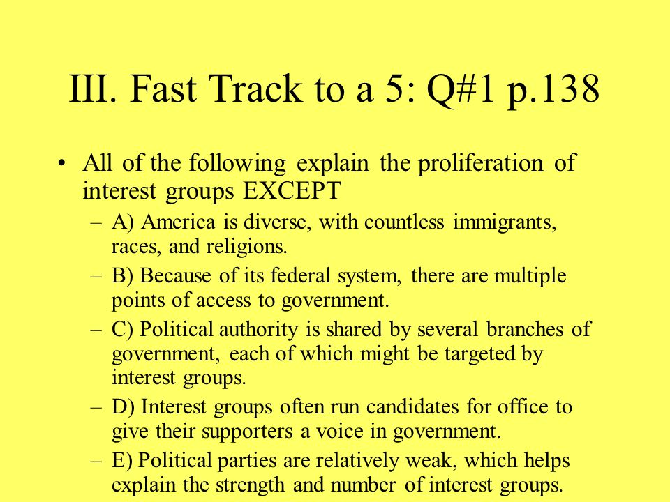 III. Fast Track to a 5: Q#1 p.138 All of the following explain the proliferation of interest groups EXCEPT –A) America is diverse, with countless immi