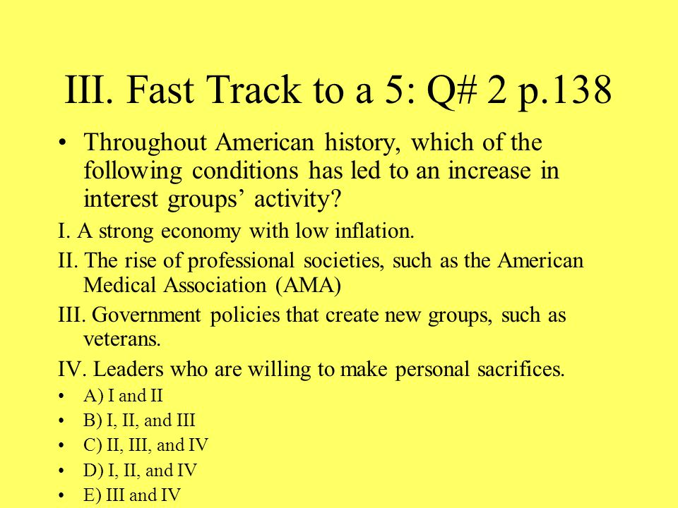 III. Fast Track to a 5: Q# 2 p.138 Throughout American history, which of the following conditions has led to an increase in interest groups' activity?