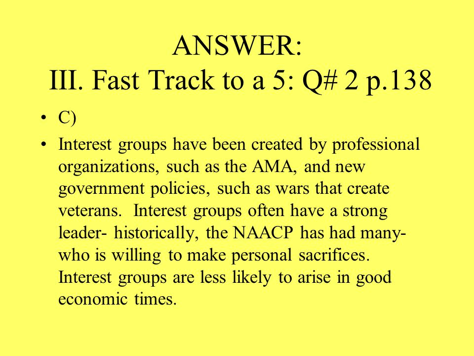 ANSWER: III. Fast Track to a 5: Q# 2 p.138 C) Interest groups have been created by professional organizations, such as the AMA, and new government pol